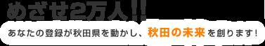 めざせ2万人!!あなたの登録が秋田県を動かし、秋田の未来を創ります!