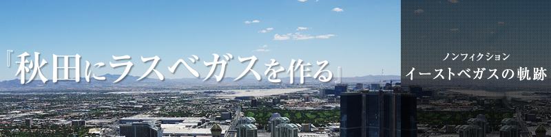 『秋田にラスベガスを作る』 -ノンフィクション・イーストベガスの軌跡-